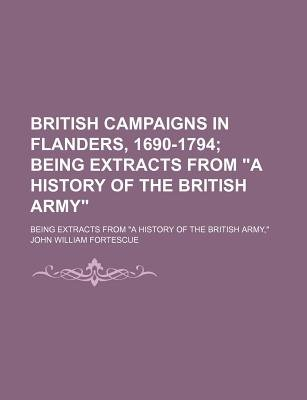 "British Campaigns in Flanders, 1690-1794; Being Extracts from ""A History of the British Army."" Being Extracts from ""A History..."