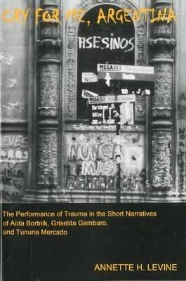 Cry For Me, Argentina - The Performance of Trauma in the Short Narratives of Aida Bortnik, Griselda Gambaro, and Tununa Mercado...