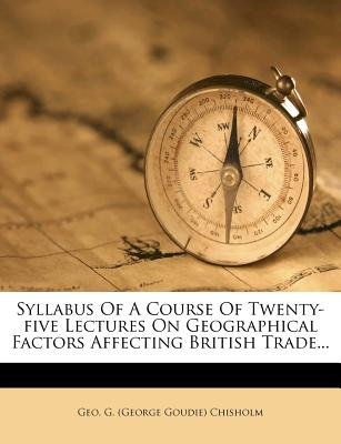 Syllabus of a Course of Twenty-Five Lectures on Geographical Factors Affecting British Trade... (Paperback): Geo G (George...