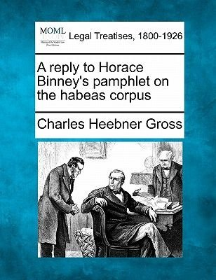 A Reply to Horace Binney's Pamphlet on the Habeas Corpus (Paperback): Charles Heebner Gross