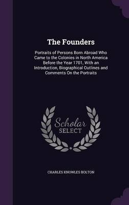 The Founders - Portraits of Persons Born Abroad Who Came to the Colonies in North America Before the Year 1701, with an...
