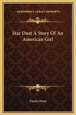 Star Dust a Story of an American Girl (Hardcover): Fannie Hurst