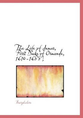 The Life of James, First Duke of Ormonde, 1610-1688; (Hardcover): . Burghclere