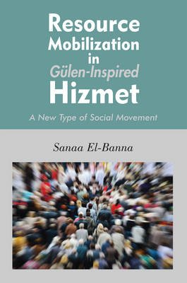 Resource Mobilization in Gulen-Inspired Hizmet - A New Type of Social Movement (Electronic book text): Sanaa El-Banna