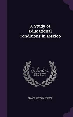 A Study of Educational Conditions in Mexico (Hardcover): George Beverly Winton
