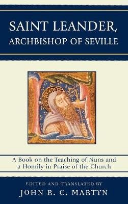 Saint Leander, Archbishop of Seville - A Book on the Teaching of Nuns and a Homily in Praise of the Church (Hardcover): John...