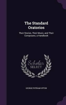 The Standard Oratorios - Their Stories, Their Music, and Their Composers; A Handbook (Hardcover): George Putnam Upton