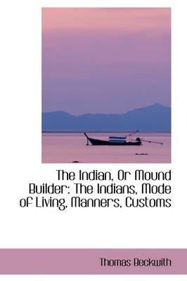 The Indian, or Mound Builder - The Indians, Mode of Living, Manners, Customs (Paperback): Thomas Beckwith