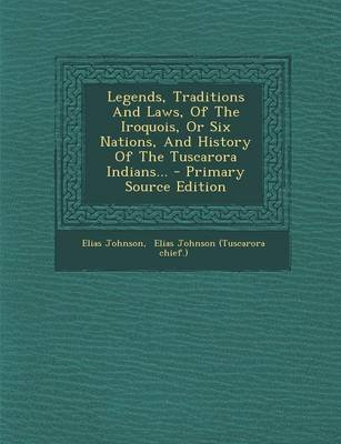Legends, Traditions and Laws, of the Iroquois, or Six Nations, and History of the Tuscarora Indians... (Paperback): Elias...