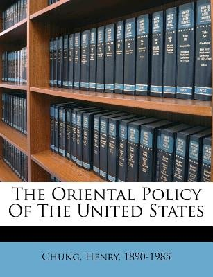The Oriental Policy of the United States (Paperback): Chung Henry 1890-1985