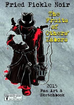 Fried Pickle Noir 2015 Artbook - The Fruits of Others' Labors (Paperback): J R Mounts