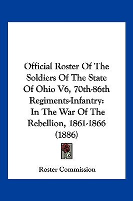 Official Roster of the Soldiers of the State of Ohio V6, 70th-86th Regiments-Infantry - In the War of the Rebellion, 1861-1866...