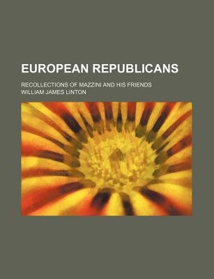 European Republicans; Recollections of Mazzini and His Friends (Paperback): William James Linton