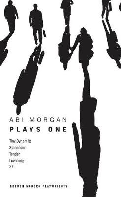Abi Morgan: Plays One - Tiny Dynamite; Splendour; Tender; Lovesong; 27 (Paperback): Abi Morgan