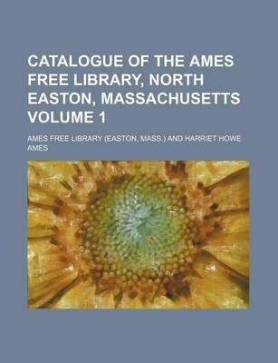 Catalogue of the Ames Free Library, North Easton, Massachusetts Volume 1 (Paperback): Ames Free Library