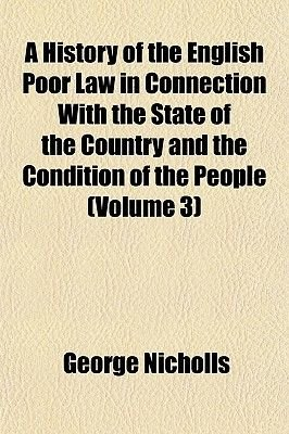 A History of the English Poor Law in Connection with the State of the Country and the Condition of the People (Volume 3)...