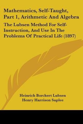 Mathematics, Self-Taught, Part 1, Arithmetic and Algebra - The Lubsen Method for Self-Instruction, and Use in the Problems of...
