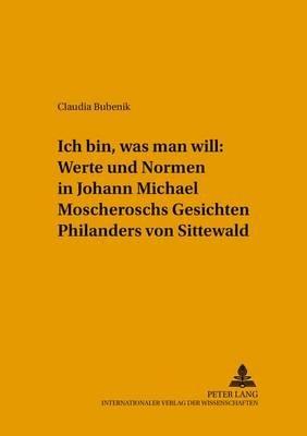 Ich Bin, Was Man Will Werte Und Normen in Johann Michael Moscheroschs Gesichten Philanders Von Sittewald (German, Paperback):...