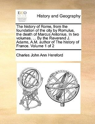 The History of Rome, from the Foundation of the City by Romulus, the Death of Marcus Antonius. in Two Volumes. ... by the...