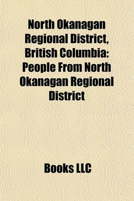 North Okanagan Regional District, British Columbia - People from North Okanagan Regional District (Paperback): Books Llc