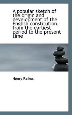 A Popular Sketch of the Origin and Development of the English Constitution, from the Earliest Period (Paperback): Henry Raikes