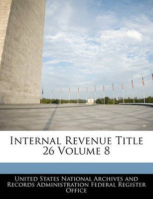 Internal Revenue Title 26 Volume 8 (Paperback): United States National Archives and Reco