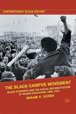 The Black Campus Movement - Black Students and the Racial Reconstitution of Higher Education, 1965-1972 (Paperback): Ibram H....