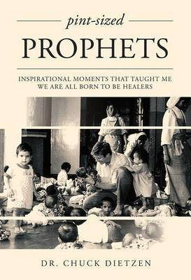 Pint-Sized Prophets - Inspirational Moments That Taught Me We Are All Born to Be Healers (Hardcover): Chuck Dietzen