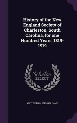 History of the New England Society of Charleston, South Carolina, for One Hundred Years, 1819-1919 (Hardcover): William Way