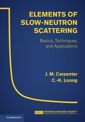 Elements of Slow-Neutron Scattering - Basics, Techniques, and Applications (Hardcover, New title): J M Carpenter, C.-K. Loong
