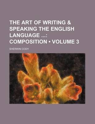 The Art of Writing & Speaking the English Language (Volume 3); Composition (Paperback): Sherwin Cody