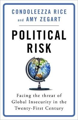 Political Risk - Facing the Threat of Global Insecurity in the Twenty-First Century (Hardcover): Condoleezza Rice, Amy Zegart