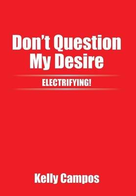 Don't Question My Desire (Hardcover): Kelly Campos