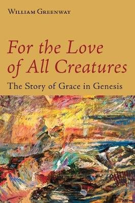 For the Love of All Creatures - The Story of Grace in Genesis (Paperback): William Greenway