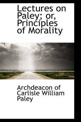 Lectures on Paley; Or, Principles of Morality (Paperback): Archdeacon of Carlisle William Paley