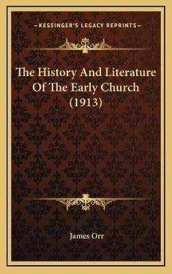 The History and Literature of the Early Church (1913) the History and Literature of the Early Church (1913) (Hardcover): James...