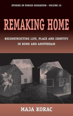 Remaking Home - Reconstructing Life, Place and Identity in Rome and Amsterdam (Hardcover): Maja Korac