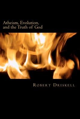Atheism, Evolution, and the Truth of God - What the Bible Says about Things That Matter (Paperback): Robert Driskell