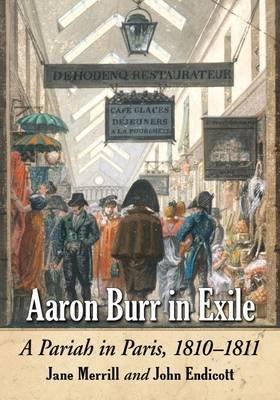 Aaron Burr in Exile - A Pariah in Paris, 1810-1811 (Paperback): Jane Merrill, John Endicott