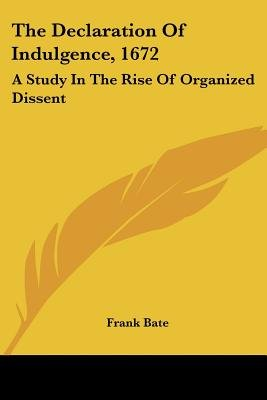 The Declaration of Indulgence, 1672 - A Study in the Rise of Organized Dissent (Paperback): Frank Bate