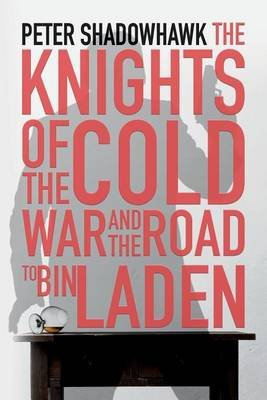The Knights of the Cold War and the Road to Bin Laden - A Somewhat Fictional Thriller (Paperback): Peter Shadowhawk