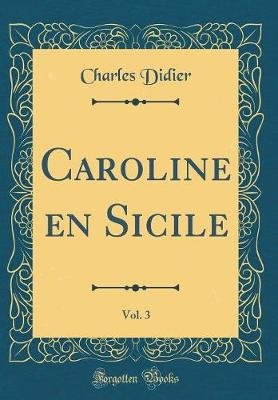 Caroline En Sicile, Vol. 3 (Classic Reprint) (French, Hardcover): Charles Didier