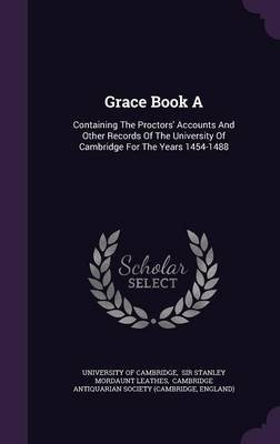 Grace Book a - Containing the Proctors' Accounts and Other Records of the University of Cambridge for the Years 1454-1488...