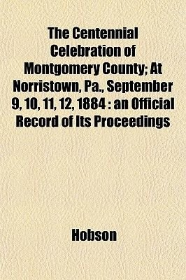 The Centennial Celebration of Montgomery County; At Norristown, Pa., September 9, 10, 11, 12, 1884 - An Official Record of Its...