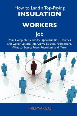 How to Land a Top-Paying Insulation Workers Job - Your Complete Guide to Opportunities, Resumes and Cover Letters, Interviews,...