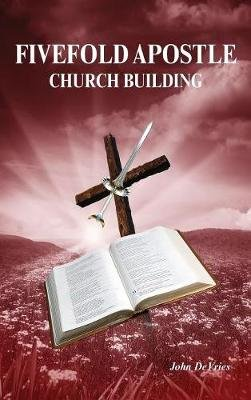 Fivefold Apostle Church Building - New Testament Church Building (Hardcover): John de Vries