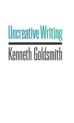 Uncreative Writing - Managing Language in the Digital Age (Paperback, New): Kenneth Goldsmith