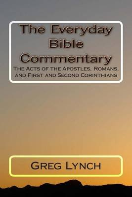The Everyday Bible Commentary - The Acts of the Apostles, Romans, and First and Second Corinthians (Paperback): Greg P. Lynch