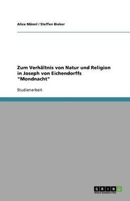 Zum Verhaltnis Von Natur Und Religion in Joseph Von Eichendorffs Mondnacht (German, Paperback): Alice M. Nnl, Steffen Bieker