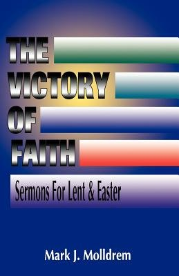 The Victory of Faith - Sermons for Lent and Easter (Paperback): Mark J Molldrem